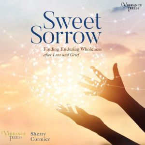 Sweet Sorrow: Finding Enduring Wholeness after Loss and Grief, Sherry Cormier