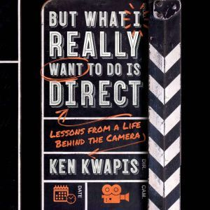 But What I Really Want to Do Is Direct Lessons from a Life Behind the Camera, Ken Kwapis