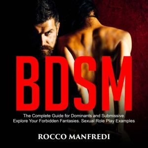BDSM The Complete Guide for Dominants and Submissive. Explore Your Forbidden Fantasies. Sexual Role Play Examples, Rocco Manfredi