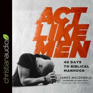 Act Like Men 40 Days to Biblical Manhood, James MacDonald