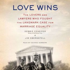 Love Wins The Lovers and Lawyers Who Fought the Landmark Case for Marriage Equality, Debbie Cenziper