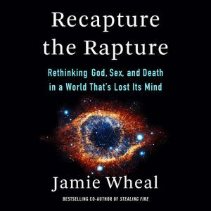 Recapture the Rapture Rethinking God, Sex, and Death in a World That's Lost Its Mind, Jamie Wheal