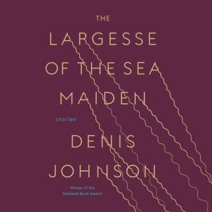 The Largesse of the Sea Maiden: Stories, Denis Johnson