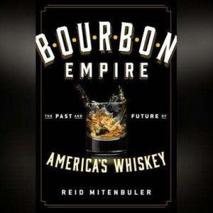 Bourbon Empire The Past and Future of America's Whiskey, Reid Mitenbuler