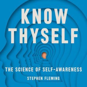 Know Thyself: The Science of Self-Awareness, Stephen M Fleming