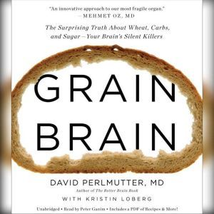Grain Brain The Surprising Truth about Wheat, Carbs,  and Sugar--Your Brain's Silent Killers, David Perlmutter