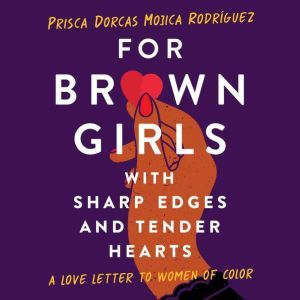 For Brown Girls with Sharp Edges and Tender Hearts A Love Letter to Women of Color, Prisca Dorcas Mojica Rodriguez