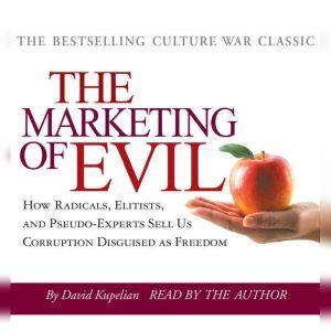 The Marketing of Evil How Radicals, Elitists and Pseudo-Experts Sell Us Corruption Disguised as Freedom, David Kupelian