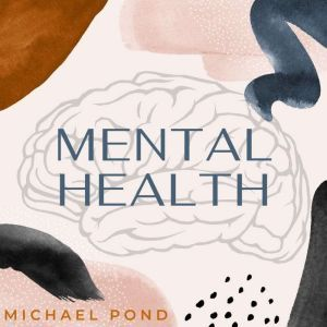 Mental Health: Discover Evidence-Based Practice of Managing Anxiety, Depression, Anger, Panic, and Worry, Michael Pond