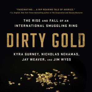 Dirty Gold: The Rise and Fall of an International Smuggling Ring, Jay Weaver