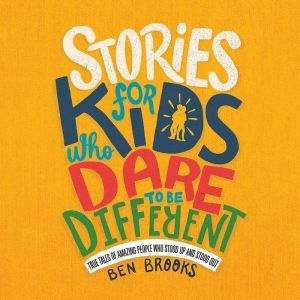 Stories for Kids Who Dare to Be Different: True Tales of Amazing People Who Stood Up and Stood Out, Ben Brooks