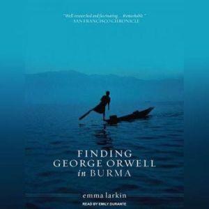 Finding George Orwell in Burma, Emma Larkin