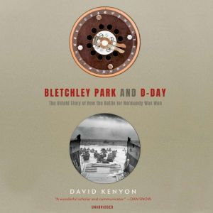 Bletchley Park and D-Day: The Untold Story of How the Battle for Normandy Was Won, David Kenyon