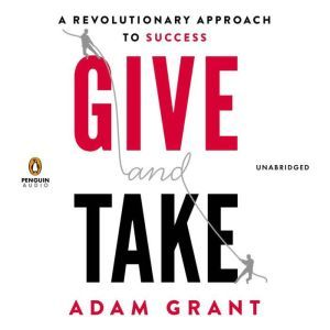 Give and Take: A Revolutionary Approach to Success, Adam Grant