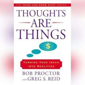 Thoughts Are Things: Turning Your Idea Into Realities, The Think and Grow Rich series, Bob Proctor