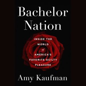 Bachelor Nation Inside the World of America's Favorite Guilty Pleasure, Amy Kaufman