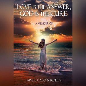 Love is the Answer God is the Cure: An honest testimony of a shocking and inspirational life story, Aimee Cabo Nikolov