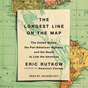 The Longest Line on the Map: The United States, the Pan-American Highway, and the Quest to Link the Americas, Eric Rutkow