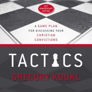 Tactics, 10th Anniversary Edition A Game Plan for Discussing Your Christian Convictions, Gregory Koukl