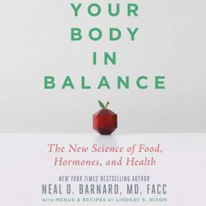 Your Body in Balance The New Science of Food, Hormones, and Health, Neal D Barnard