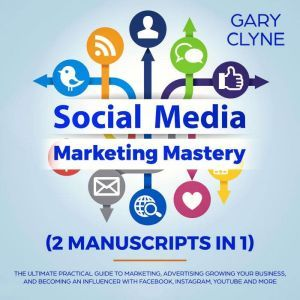 Social Media Marketing Mastery (2 Manuscripts in 1): The Ultimate Practical Guide to Marketing, Advertising, Growing Your Business and Becoming an Influencer with Facebook, Instagram, Youtube and More, Gary Clyne