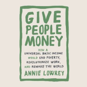 Give People Money How a Universal Basic Income Would End Poverty, Revolutionize Work, and Remake the World, Annie Lowrey