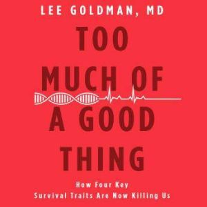 Too Much of a Good Thing: How Four Key Survival Traits Are Now Killing Us, Lee Goldman