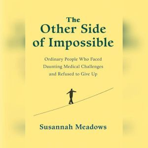 The Other Side of Impossible Ordinary People Who Faced Daunting Medical Challenges and Refused to Give Up, Susannah Meadows