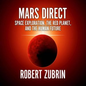 Mars Direct Space Exploration, the Red Planet, and the Human Future, Robert Zubrin