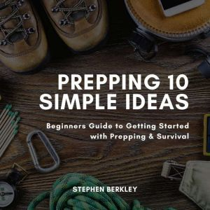 Prepping 10 Simple Ideas: Beginners Guide to Getting Started with Prepping & Survival, Stephen Berkley