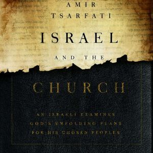 Israel and the Church An Israeli Examines God's Unfolding Plans for His Chosen Peoples, Amir Tsarfati