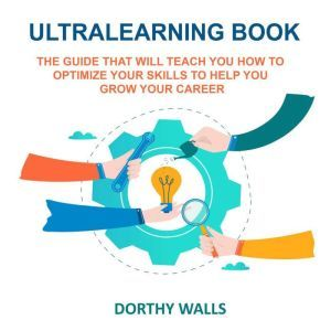 Ultralearning Book: The Guide That Will Teach you How to Optimize your Skills to Help you Grow your Career, Dorthy Walls