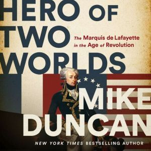 Hero of Two Worlds The Marquis de Lafayette in the Age of Revolution, Mike Duncan