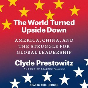 The World Turned Upside Down: America, China, and the Struggle for Global Leadership, Clyde Prestowitz