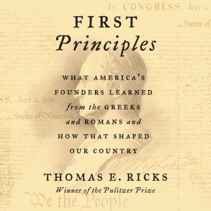 First Principles: What America's Founders Learned from the Greeks and Romans and How That Shaped Our Country, Thomas E. Ricks