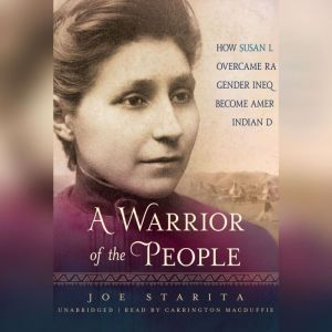 A Warrior of the People: How Susan La Flesche Overcame Racial and Gender Inequality to Become Americas First Indian Doctor, Joe  Starita
