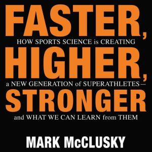 Faster, Higher, Stronger How Sports Science Is Creating a New Generation of Superathletes-and What We Can Learn from Them, Mark McClusky