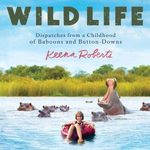 Wild Life Dispatches from a Childhood of Baboons and Button-Downs, Keena Roberts