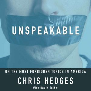 Unspeakable: Chris Hedges on the most Forbidden Topics in America, Chris Hedges