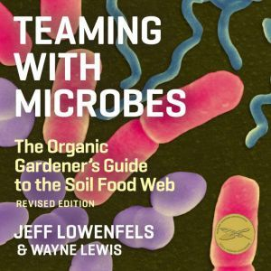 Teaming With Microbes The Organic Gardener's Guide to the Soil Food Web, Jeff Lowenfels