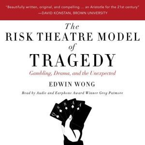 The Risk Theatre Model of Tragedy: Gambling, Drama, and the Unexpected, Edwin Wong