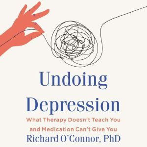 Undoing Depression: What Therapy Doesn't Teach You and Medication Can't Give You, Richard O'Connor