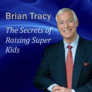 The Secrets of Raising Super Kids: How to raise happy, healthy, selfconfident children  and give your kids the winning edge, Brian Tracy