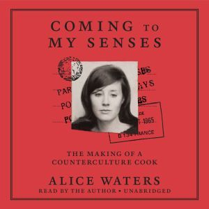 Coming to My Senses The Making of a Counterculture Cook, Alice Waters