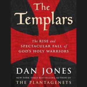 The Templars The Rise and Spectacular Fall of God's Holy Warriors, Dan Jones
