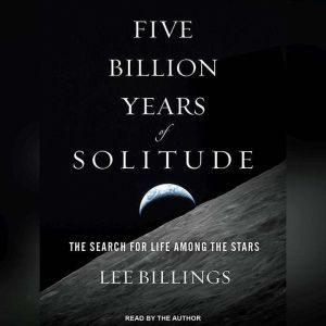 Five Billion Years of Solitude The Search for Life Among the Stars, Lee Billings