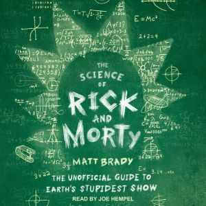 The Science of Rick and Morty The Unofficial Guide to Earth's Stupidest Show, Matt Brady