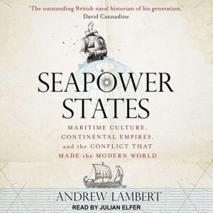 Seapower States Maritime Culture, Continental Empires, and the Conflict That Made the Modern World, Andrew Lambert