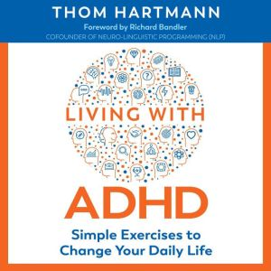 Living with ADHD: Simple Exercises to Change Your Daily Life, Thom Hartmann
