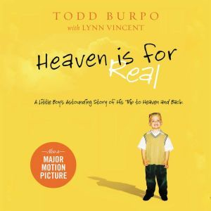 Heaven is for Real A Little Boy's Astounding Story of His Trip to Heaven and Back, Todd Burpo